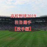 【高校野球ドラフト候補2019】注目選手のまとめ・投手編